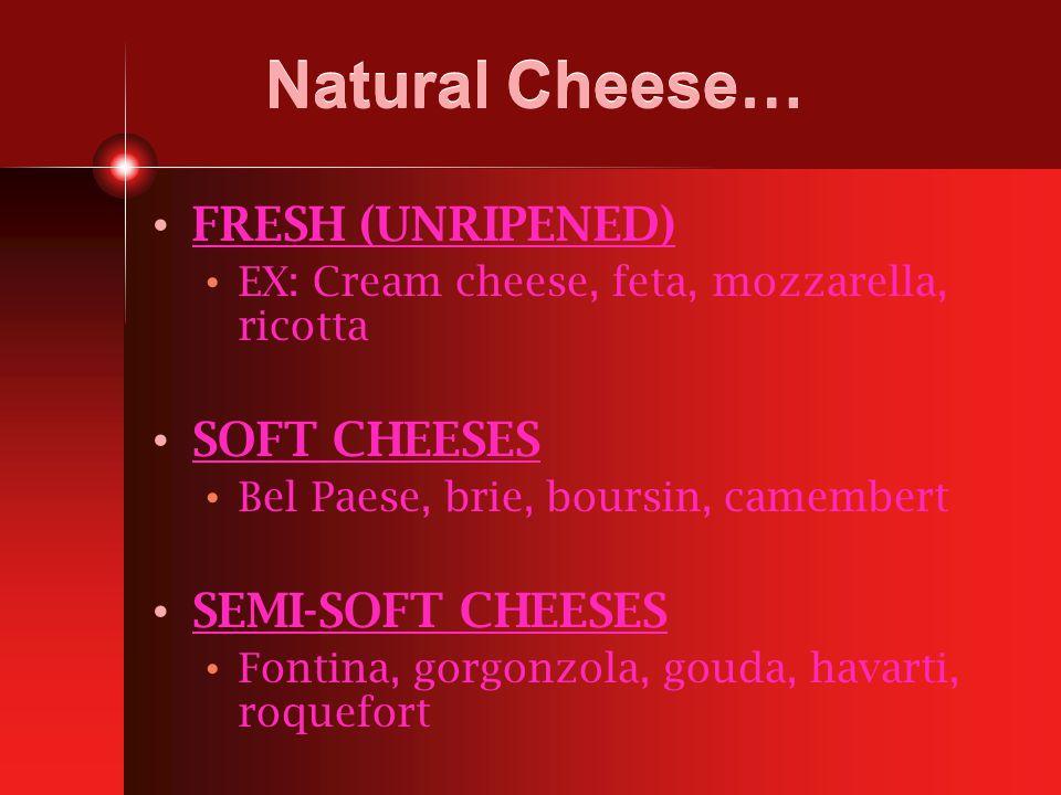 Natural Cheese… FRESH (UNRIPENED) EX: Cream cheese, feta, mozzarella, ricotta SOFT CHEESES Bel Paese, brie, boursin, camembert SEMI-SOFT CHEESES Fontina, gorgonzola, gouda, havarti, roquefort