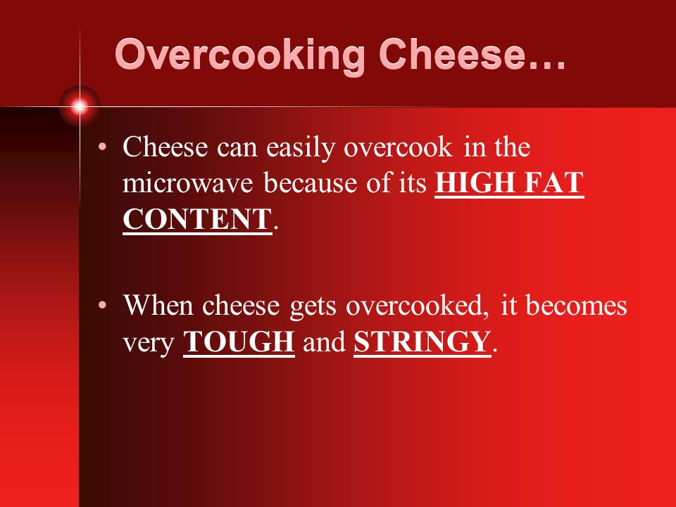 Overcooking Cheese… Cheese can easily overcook in the microwave because of its HIGH FAT CONTENT.