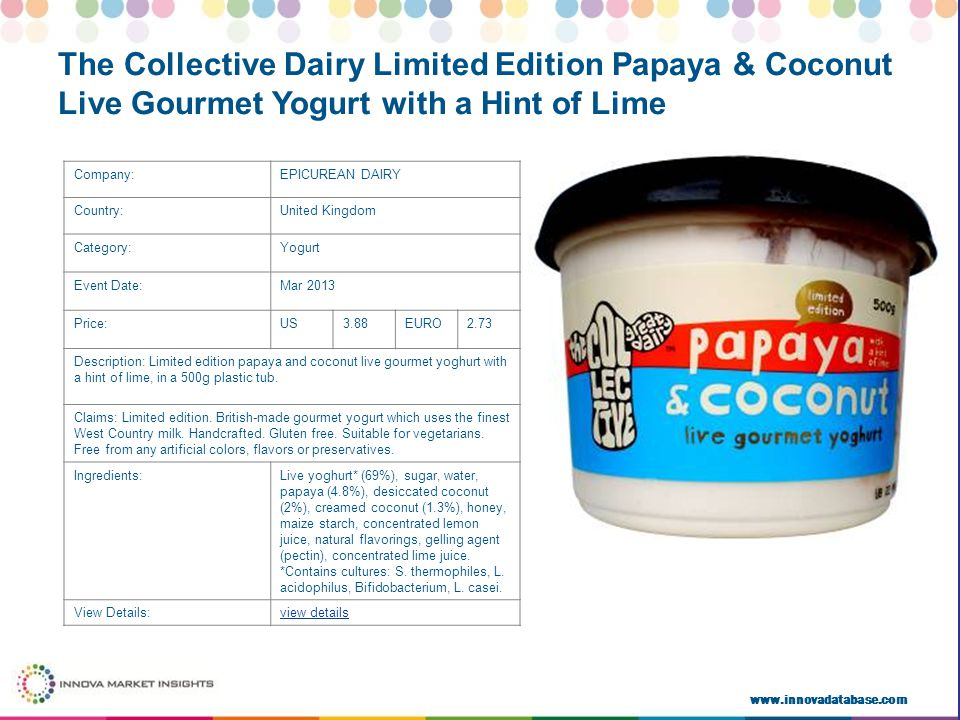 www.innovadatabase.com Company:EPICUREAN DAIRY Country:United Kingdom Category:Yogurt Event Date:Mar 2013 Price:US3.88EURO2.73 Description: Limited edition papaya and coconut live gourmet yoghurt with a hint of lime, in a 500g plastic tub.