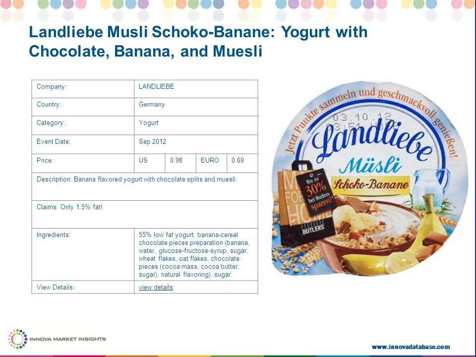 www.innovadatabase.com Company:LANDLIEBE Country:Germany Category:Yogurt Event Date:Sep 2012 Price:US0.98EURO0.69 Description: Banana flavored yogurt with chocolate splits and muesli.