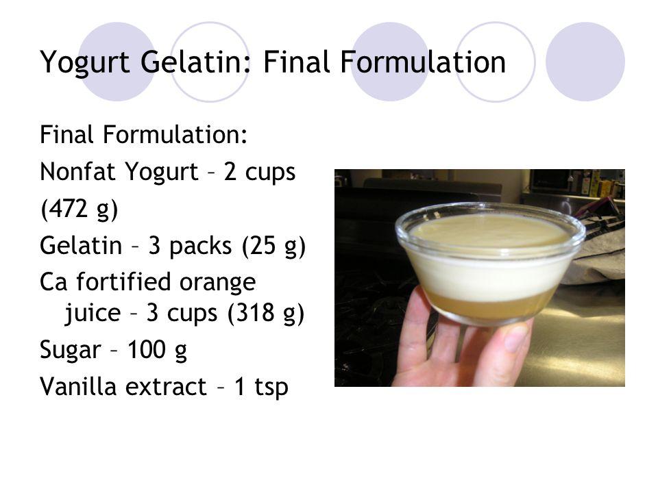 Yogurt Gelatin: Final Formulation Final Formulation: Nonfat Yogurt – 2 cups (472 g) Gelatin – 3 packs (25 g) Ca fortified orange juice – 3 cups (318 g) Sugar – 100 g Vanilla extract – 1 tsp