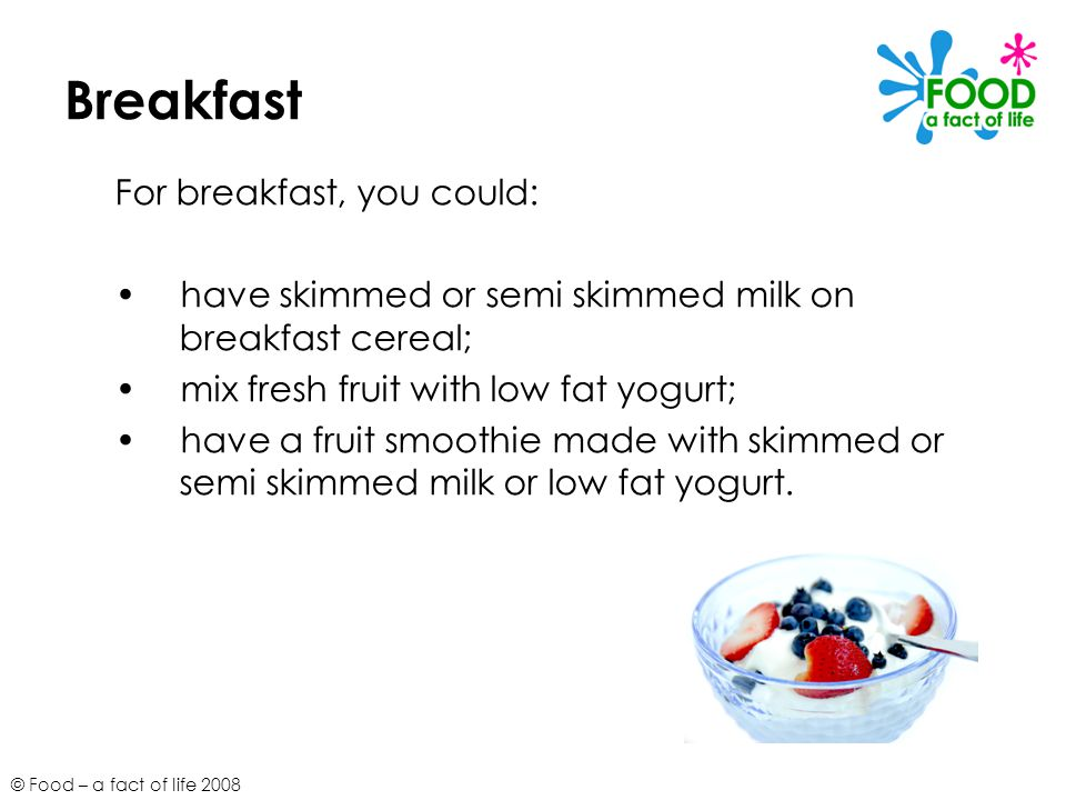 © Food – a fact of life 2008 Breakfast For breakfast, you could: have skimmed or semi skimmed milk on breakfast cereal; mix fresh fruit with low fat y