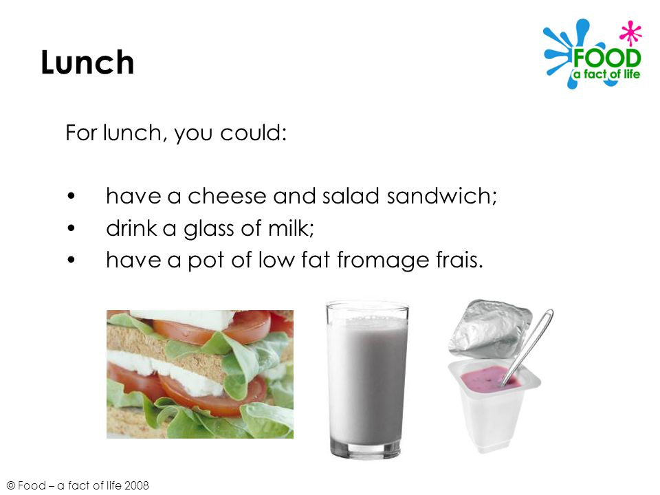 © Food – a fact of life 2008 Lunch For lunch, you could: have a cheese and salad sandwich; drink a glass of milk; have a pot of low fat fromage frais.