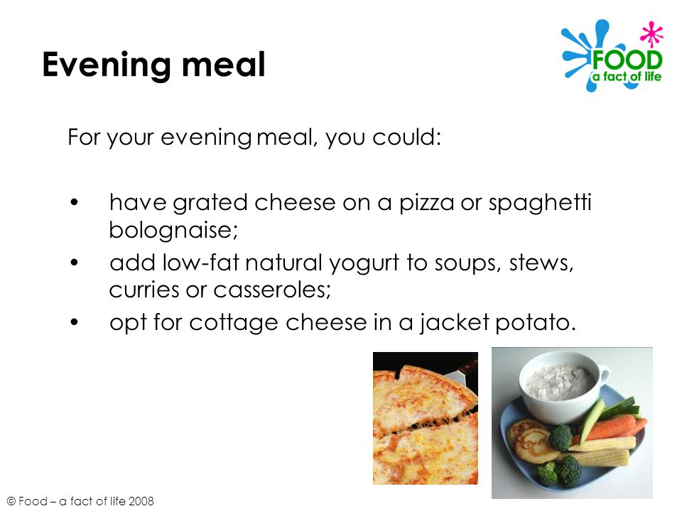 © Food – a fact of life 2008 Evening meal For your evening meal, you could: have grated cheese on a pizza or spaghetti bolognaise; add low-fat natural