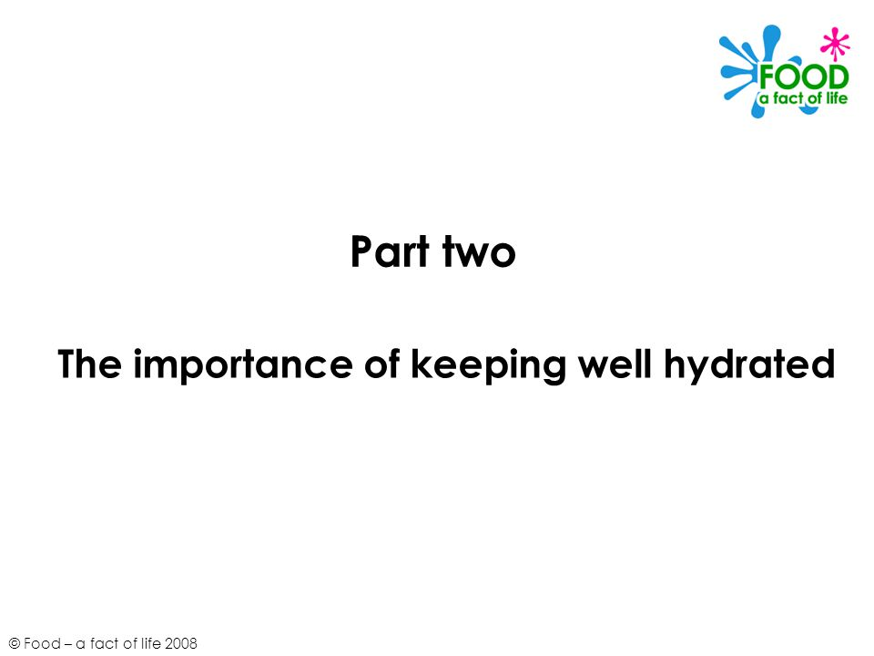 © Food – a fact of life 2008 Part two The importance of keeping well hydrated