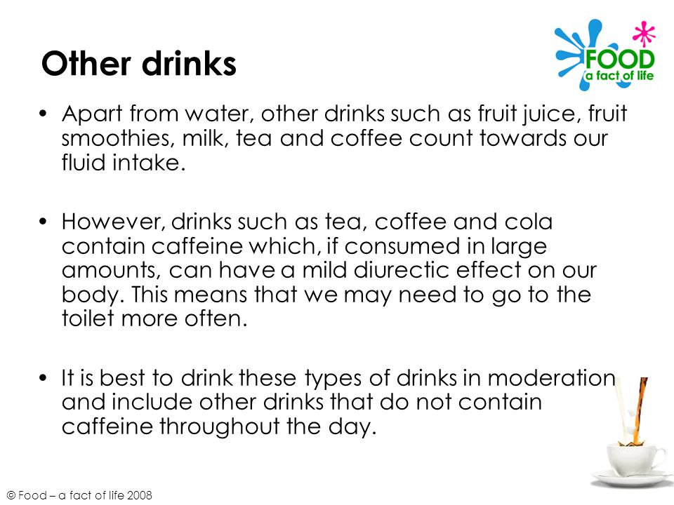 © Food – a fact of life 2008 Other drinks Apart from water, other drinks such as fruit juice, fruit smoothies, milk, tea and coffee count towards our
