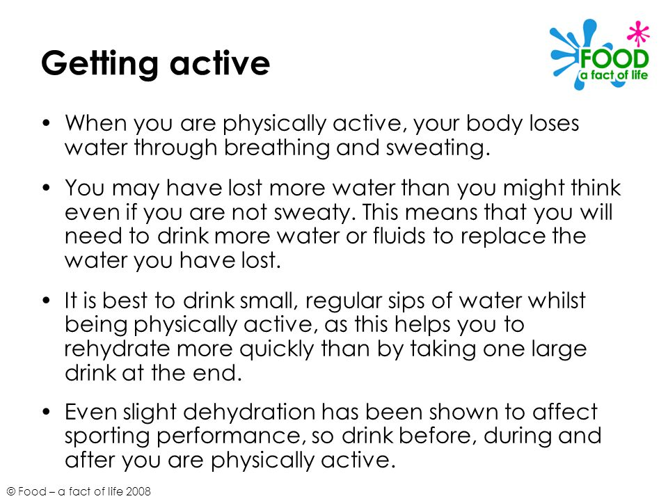 © Food – a fact of life 2008 Getting active When you are physically active, your body loses water through breathing and sweating. You may have lost mo