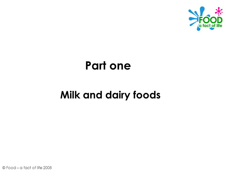 © Food – a fact of life 2008 Part one Milk and dairy foods