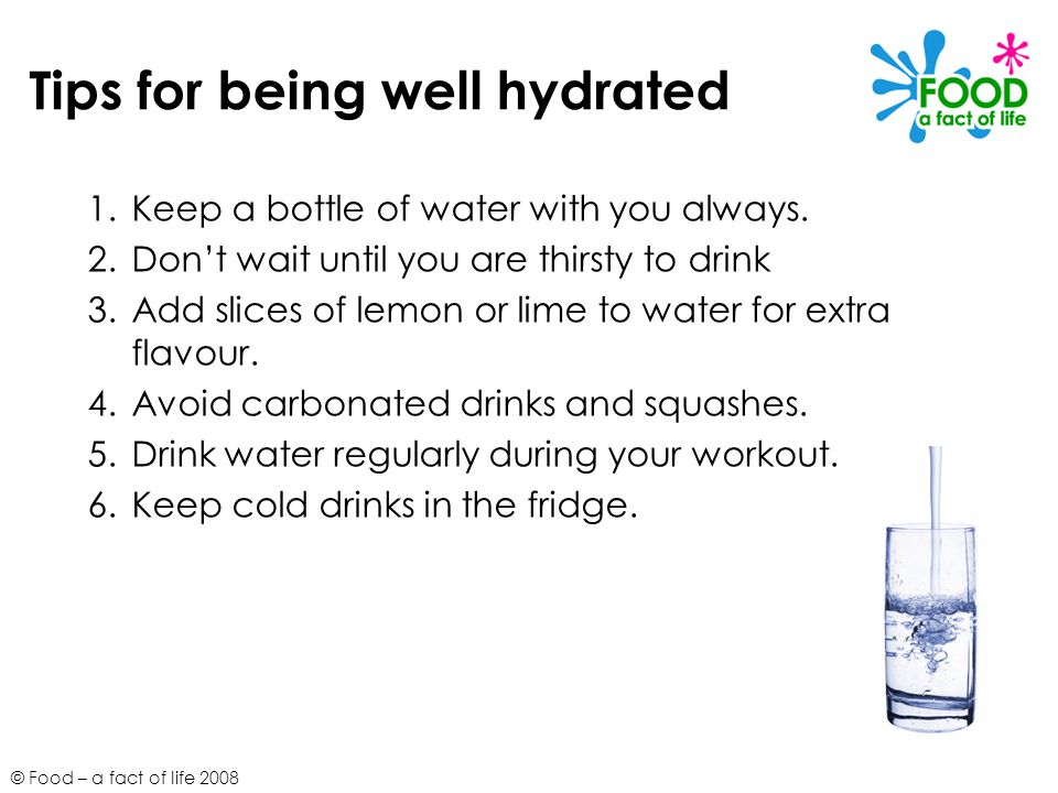© Food – a fact of life 2008 Tips for being well hydrated 1.Keep a bottle of water with you always. 2.Don't wait until you are thirsty to drink 3.Add