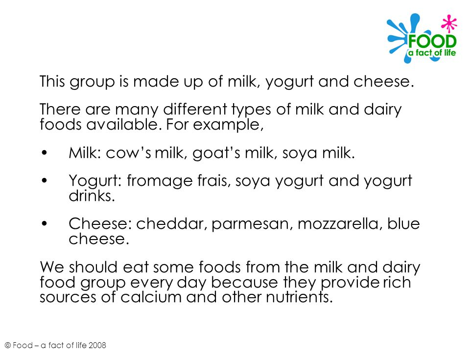 © Food – a fact of life 2008 This group is made up of milk, yogurt and cheese. There are many different types of milk and dairy foods available. For e