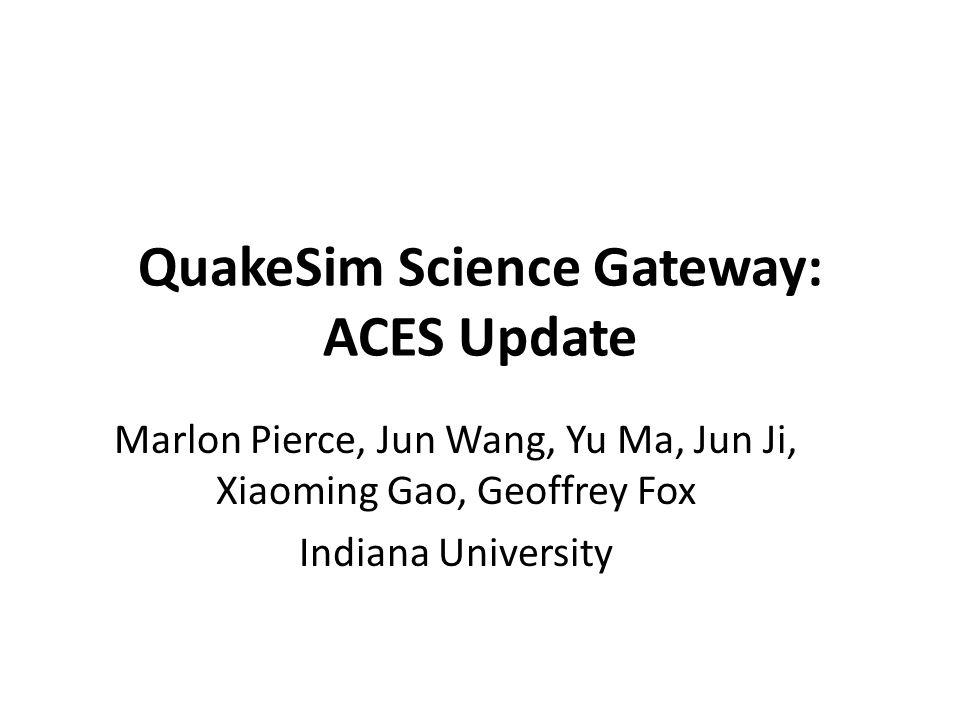 QuakeSim Science Gateway: ACES Update Marlon Pierce, Jun Wang, Yu Ma, Jun Ji, Xiaoming Gao, Geoffrey Fox Indiana University