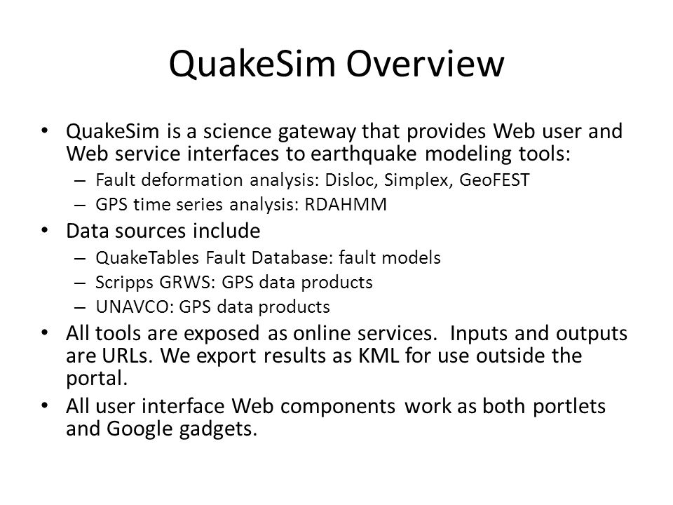QuakeSim Overview QuakeSim is a science gateway that provides Web user and Web service interfaces to earthquake modeling tools: – Fault deformation an