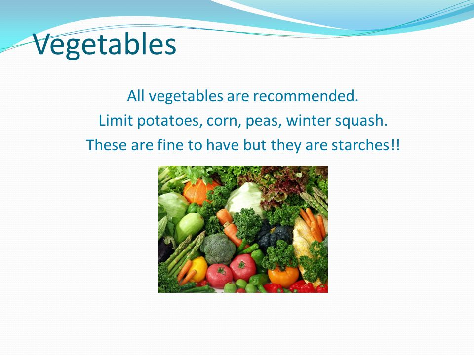 Vegetables All vegetables are recommended. Limit potatoes, corn, peas, winter squash.