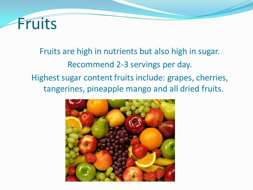 Fruits Fruits are high in nutrients but also high in sugar.