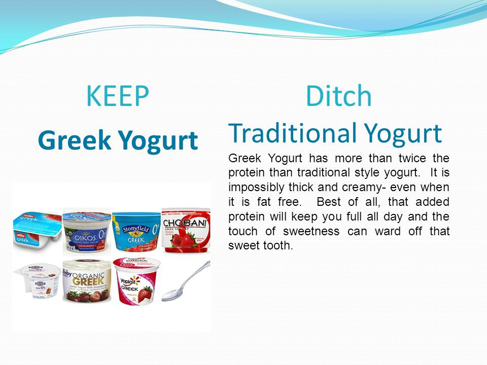 KEEP Greek Yogurt Ditch Traditional Yogurt Greek Yogurt has more than twice the protein than traditional style yogurt.
