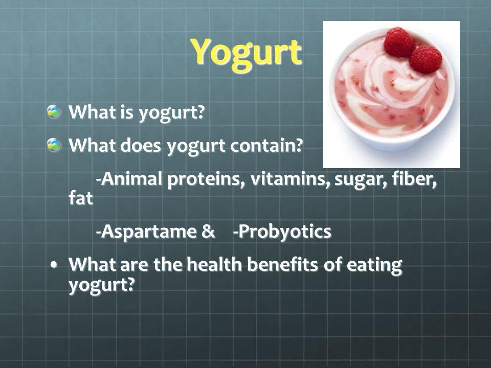 Yogurt What is yogurt? What does yogurt contain? -Animal proteins, vitamins, sugar, fiber, fat -Aspartame & -Probyotics What are the health benefits o