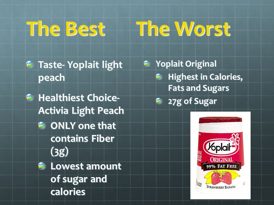 The BestThe Worst Taste- Yoplait light peach Healthiest Choice- Activia Light Peach ONLY one that contains Fiber (3g) Lowest amount of sugar and calor