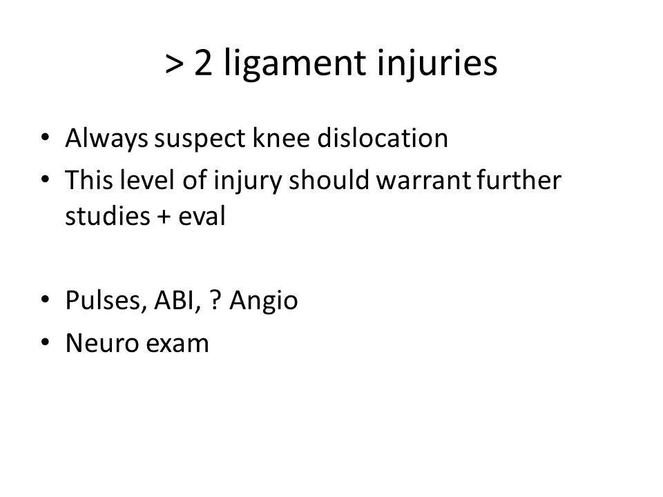 > 2 ligament injuries Always suspect knee dislocation This level of injury should warrant further studies + eval Pulses, ABI, .