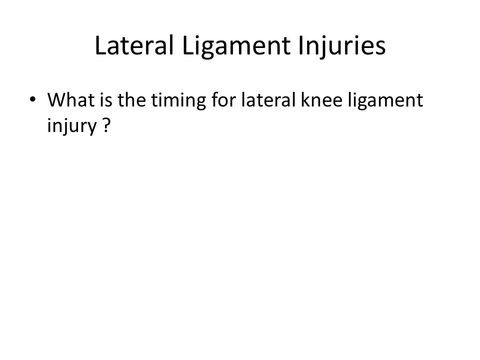 Lateral Ligament Injuries What is the timing for lateral knee ligament injury ?