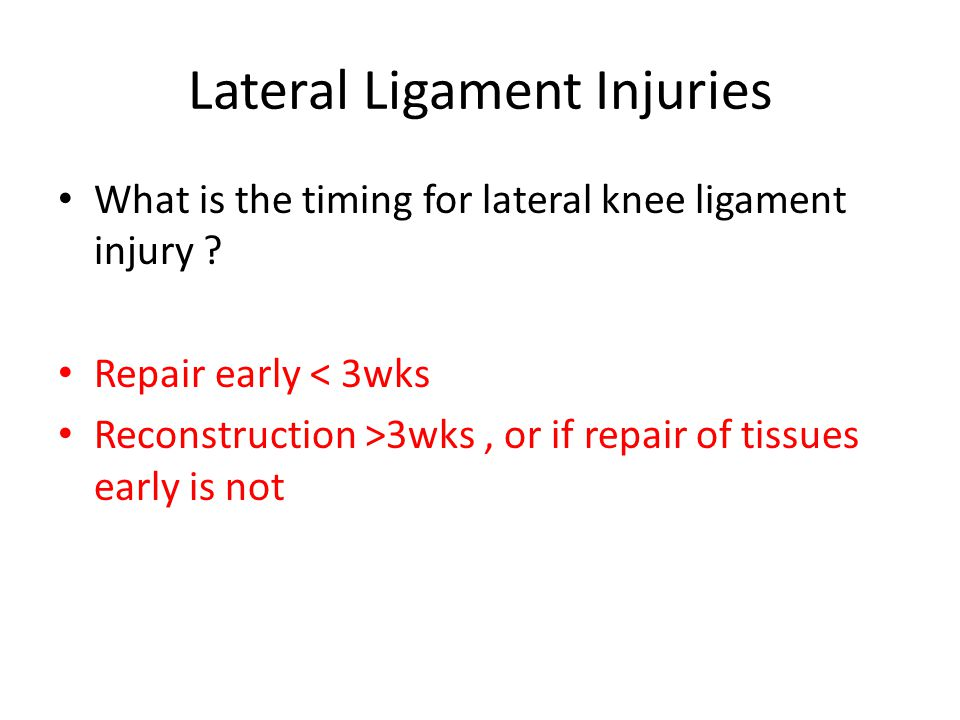 Lateral Ligament Injuries What is the timing for lateral knee ligament injury .