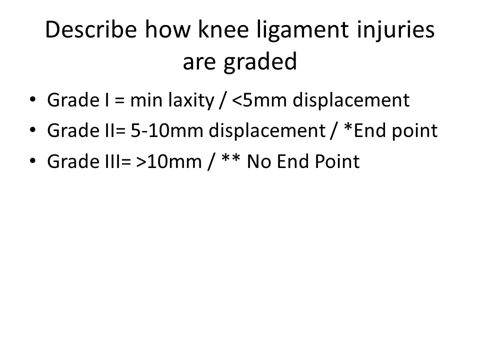 Grade I = min laxity / <5mm displacement Grade II= 5-10mm displacement / *End point Grade III= >10mm / ** No End Point