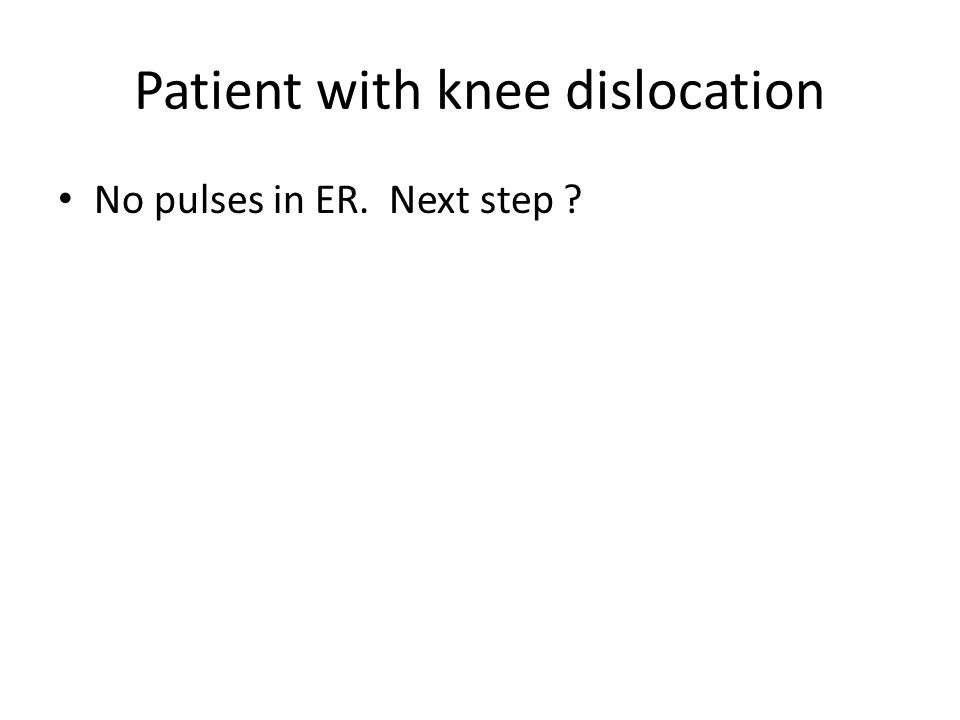 Patient with knee dislocation No pulses in ER. Next step ?
