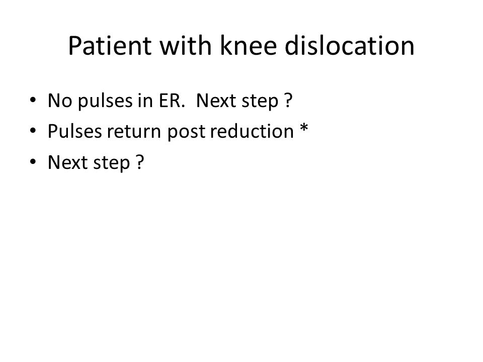 Patient with knee dislocation No pulses in ER.Next step .