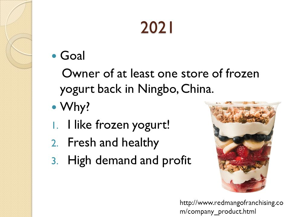 2021 2021 Goal Owner of at least one store of frozen yogurt back in Ningbo, China.