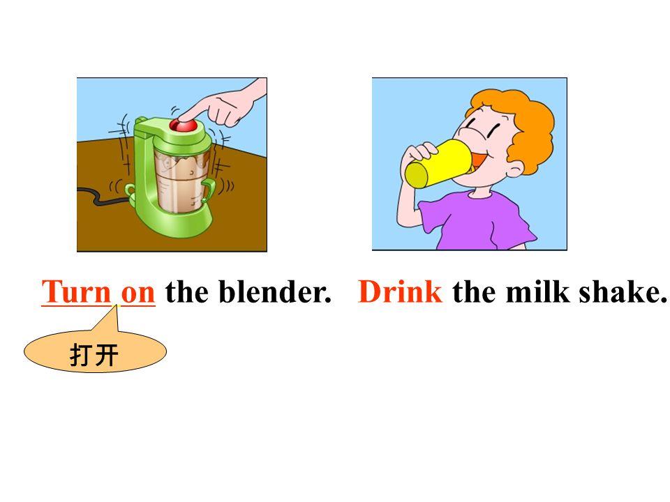 Turn on the blender. 打开 Drink the milk shake.