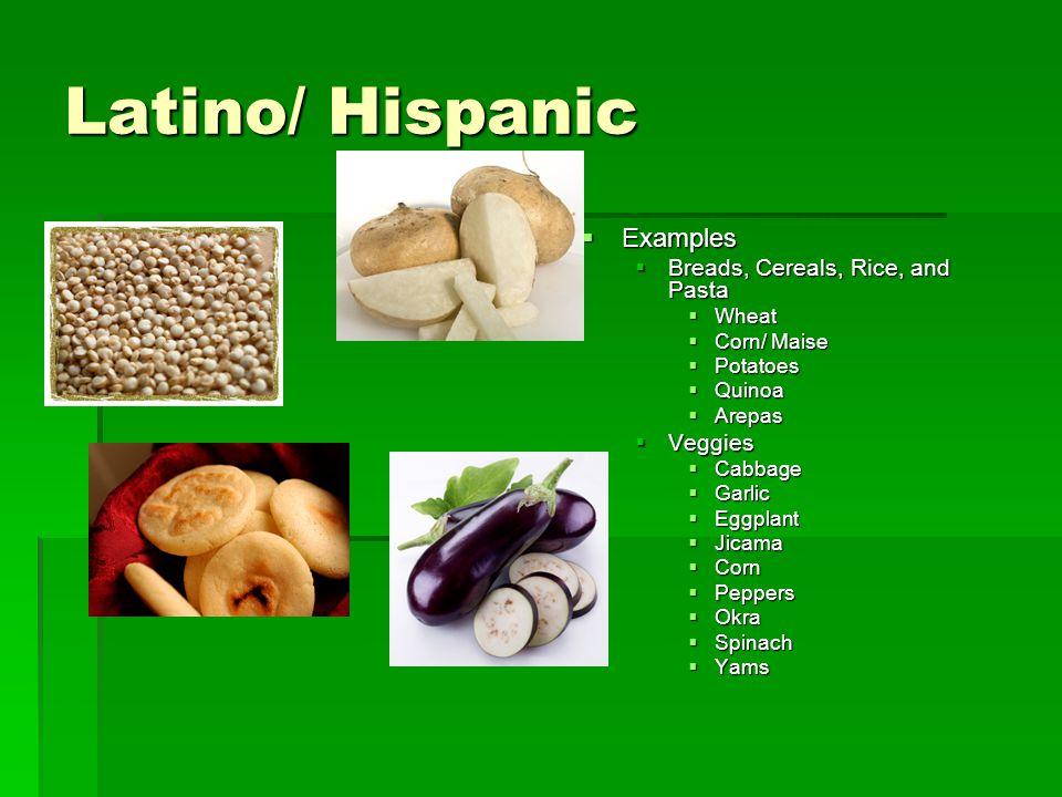 Latino/ Hispanic  Examples  Breads, Cereals, Rice, and Pasta  Wheat  Corn/ Maise  Potatoes  Quinoa  Arepas  Veggies  Cabbage  Garlic  Eggpl