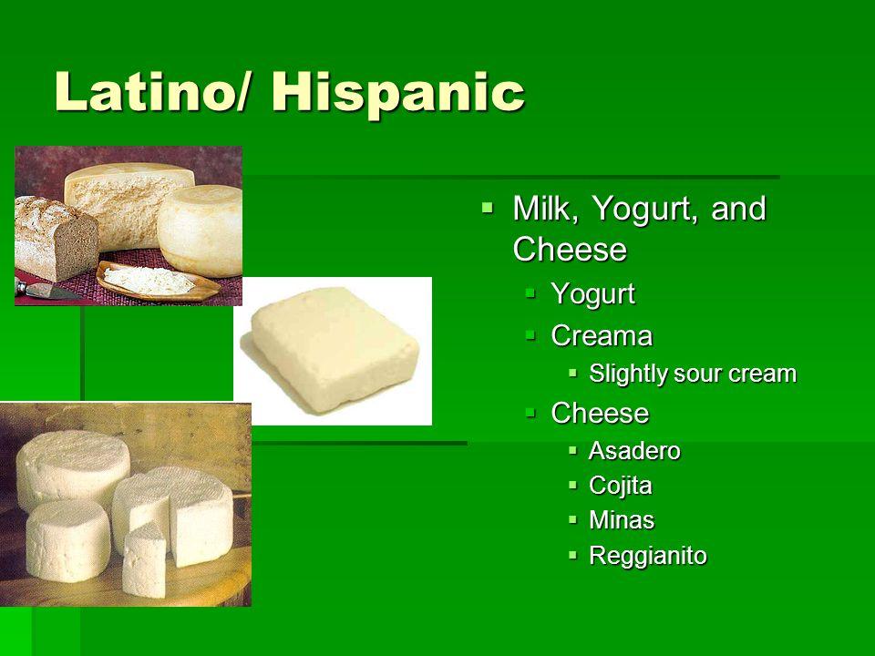 Latino/ Hispanic  Milk, Yogurt, and Cheese  Yogurt  Creama  Slightly sour cream  Cheese  Asadero  Cojita  Minas  Reggianito