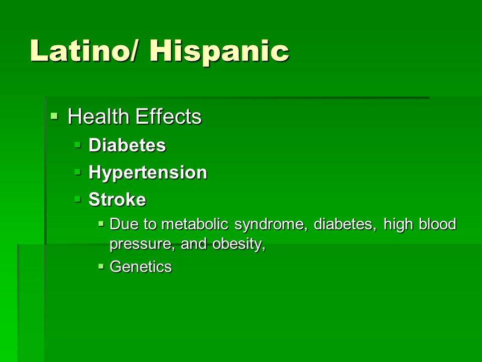Latino/ Hispanic  Health Effects  Diabetes  Hypertension  Stroke  Due to metabolic syndrome, diabetes, high blood pressure, and obesity,  Geneti