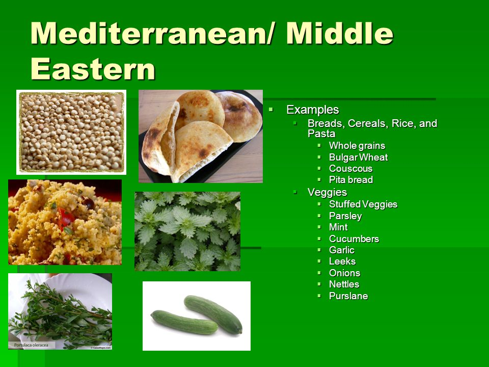 Mediterranean/ Middle Eastern  Examples  Breads, Cereals, Rice, and Pasta  Whole grains  Bulgar Wheat  Couscous  Pita bread  Veggies  Stuffed