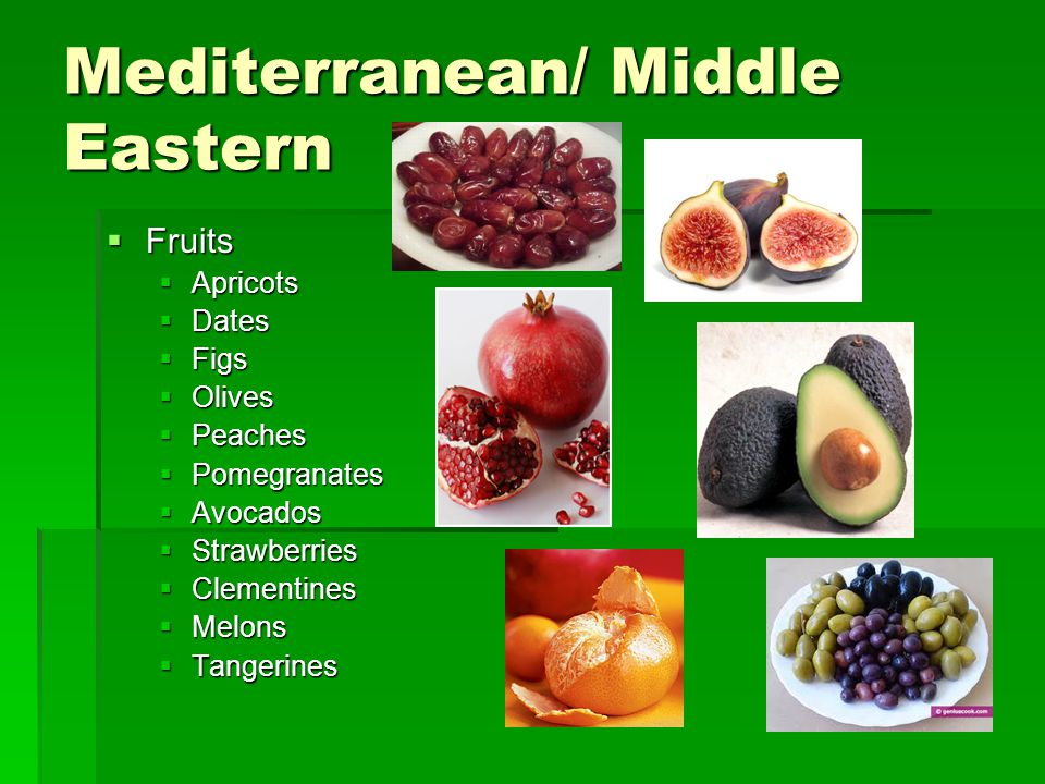 Mediterranean/ Middle Eastern  Fruits  Apricots  Dates  Figs  Olives  Peaches  Pomegranates  Avocados  Strawberries  Clementines  Melons 