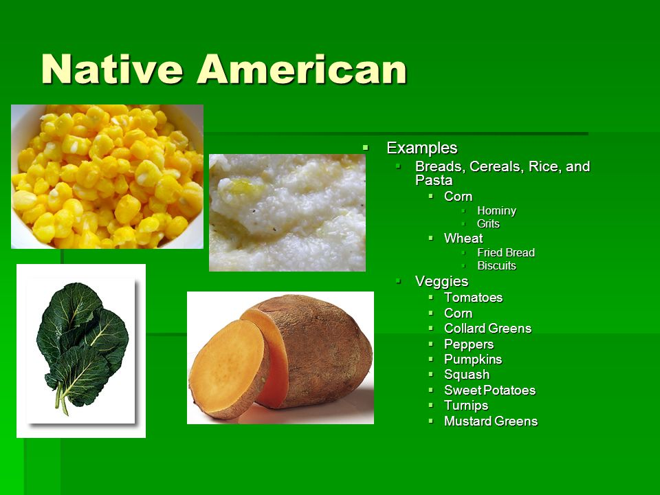Native American  Examples  Breads, Cereals, Rice, and Pasta  Corn  Hominy  Grits  Wheat  Fried Bread  Biscuits  Veggies  Tomatoes  Corn  C