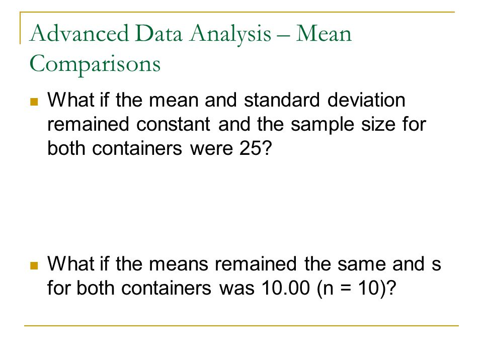 Advanced Data Analysis – Mean Comparisons What if the mean and standard deviation remained constant and the sample size for both containers were 25.