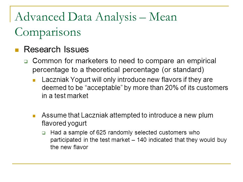 Advanced Data Analysis – Mean Comparisons Research Issues  Common for marketers to need to compare an empirical percentage to a theoretical percentage (or standard) Laczniak Yogurt will only introduce new flavors if they are deemed to be acceptable by more than 20% of its customers in a test market Assume that Laczniak attempted to introduce a new plum flavored yogurt  Had a sample of 625 randomly selected customers who participated in the test market – 140 indicated that they would buy the new flavor