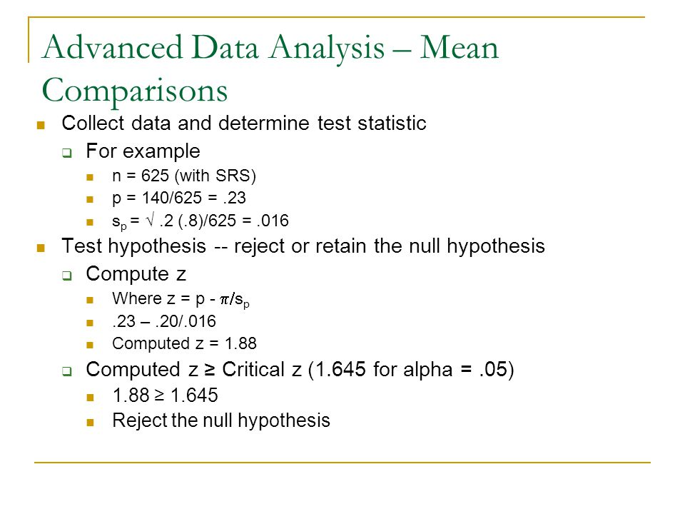Advanced Data Analysis – Mean Comparisons Collect data and determine test statistic  For example n = 625 (with SRS) p = 140/625 =.23 s p = √.2 (.8)/625 =.016 Test hypothesis -- reject or retain the null hypothesis  Compute z Where z = p -  s p.23 –.20/.016 Computed z = 1.88  Computed z ≥ Critical z (1.645 for alpha =.05) 1.88 ≥ 1.645 Reject the null hypothesis