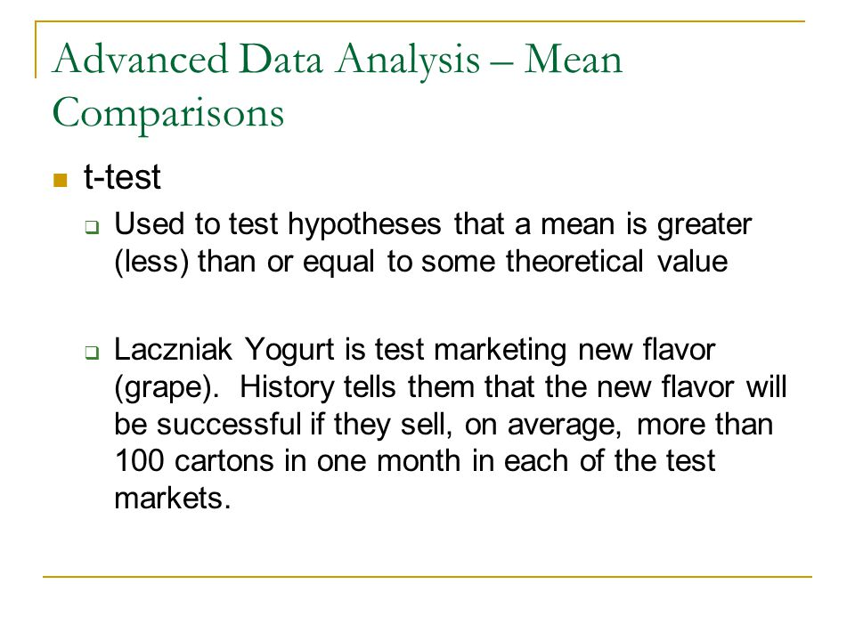 Advanced Data Analysis – Mean Comparisons t-test  Used to test hypotheses that a mean is greater (less) than or equal to some theoretical value  Laczniak Yogurt is test marketing new flavor (grape).