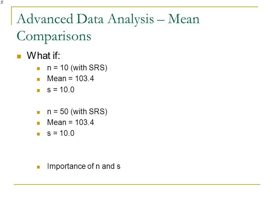 Advanced Data Analysis – Mean Comparisons What if: n = 10 (with SRS) Mean = 103.4 s = 10.0 n = 50 (with SRS) Mean = 103.4 s = 10.0 Importance of n and s