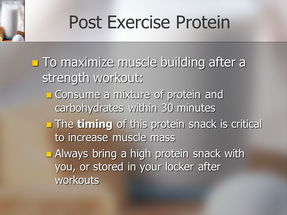 Post Exercise Protein To maximize muscle building after a strength workout: To maximize muscle building after a strength workout: Consume a mixture of protein and carbohydrates within 30 minutes Consume a mixture of protein and carbohydrates within 30 minutes The timing of this protein snack is critical to increase muscle mass The timing of this protein snack is critical to increase muscle mass Always bring a high protein snack with you, or stored in your locker after workouts Always bring a high protein snack with you, or stored in your locker after workouts