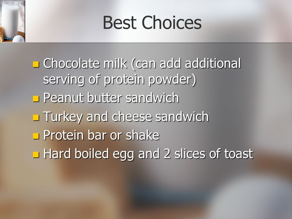 Best Choices Chocolate milk (can add additional serving of protein powder) Chocolate milk (can add additional serving of protein powder) Peanut butter sandwich Peanut butter sandwich Turkey and cheese sandwich Turkey and cheese sandwich Protein bar or shake Protein bar or shake Hard boiled egg and 2 slices of toast Hard boiled egg and 2 slices of toast