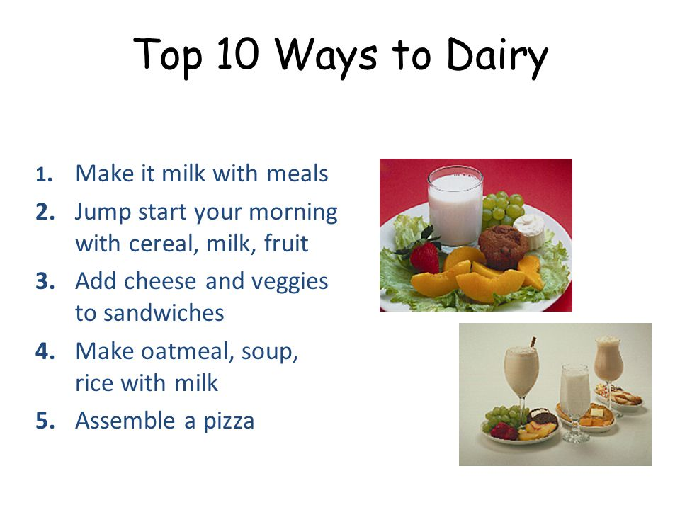 Top 10 Ways to Dairy 1.Make it milk with meals 2.Jump start your morning with cereal, milk, fruit 3.Add cheese and veggies to sandwiches 4.Make oatmeal, soup, rice with milk 5.Assemble a pizza