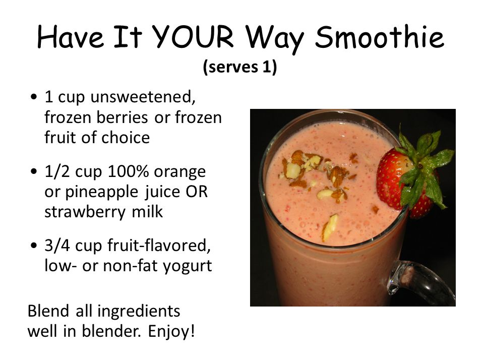 Have It YOUR Way Smoothie (serves 1) 1 cup unsweetened, frozen berries or frozen fruit of choice 1/2 cup 100% orange or pineapple juice OR strawberry milk 3/4 cup fruit-flavored, low- or non-fat yogurt Blend all ingredients well in blender.