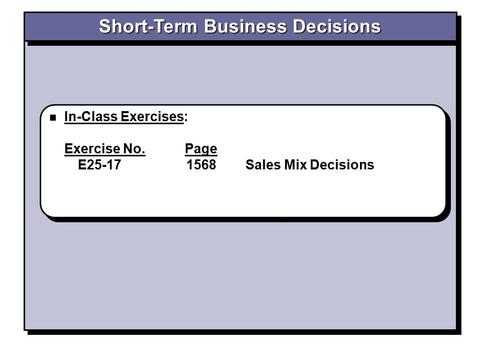 In-Class Exercises: Exercise No. Page E25-17 1568 Sales Mix Decisions In-Class Exercises: Exercise No. Page E25-17 1568 Sales Mix Decisions
