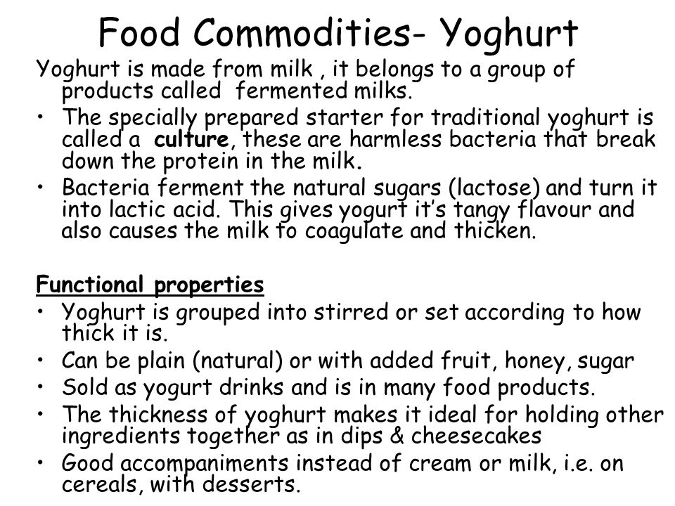 Food Commodities- Yoghurt Yoghurt is made from milk, it belongs to a group of products called fermented milks. The specially prepared starter for trad