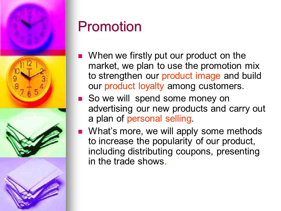 Promotion When we firstly put our product on the market, we plan to use the promotion mix to strengthen our product image and build our product loyalty among customers.