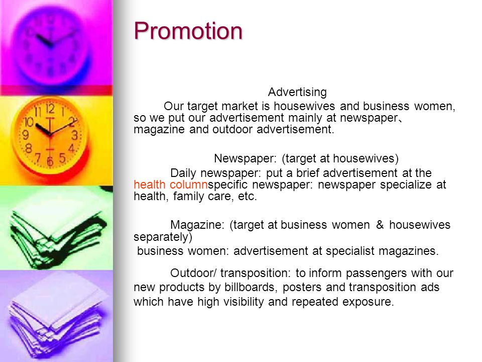 Promotion Advertising Our target market is housewives and business women, so we put our advertisement mainly at newspaper 、 magazine and outdoor advertisement.