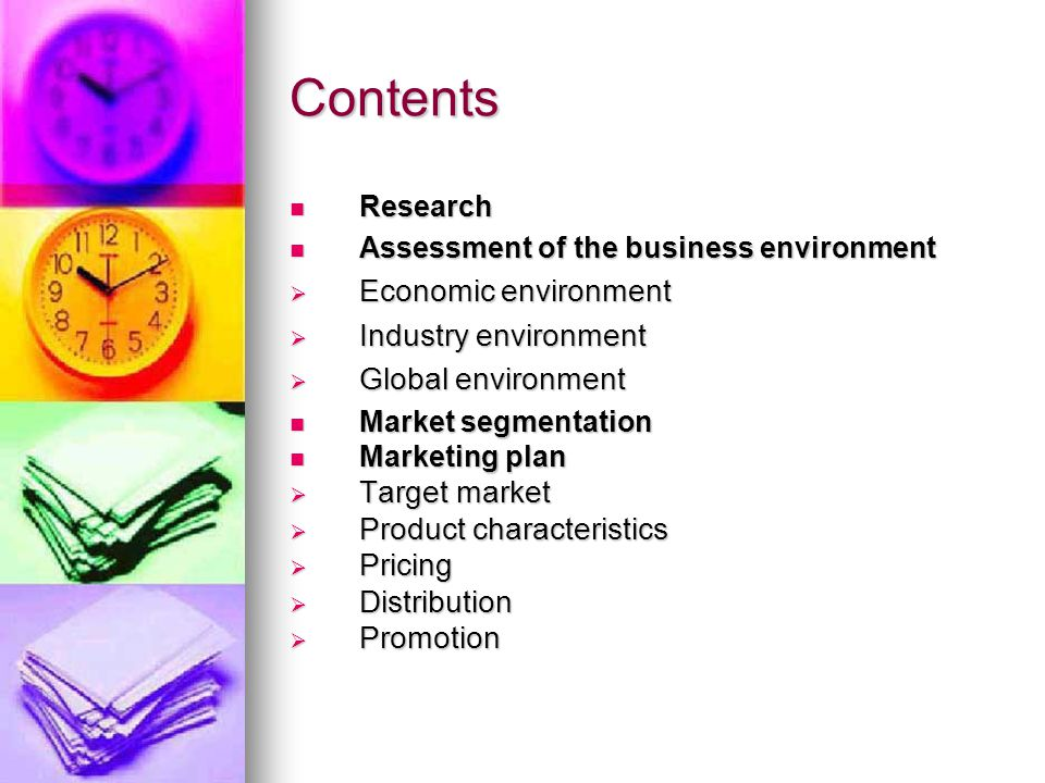 Contents Research Research Assessment of the business environment Assessment of the business environment  Economic environment  Industry environment  Global environment Market segmentation Market segmentation Marketing plan Marketing plan  Target market  Product characteristics  Pricing  Distribution  Promotion
