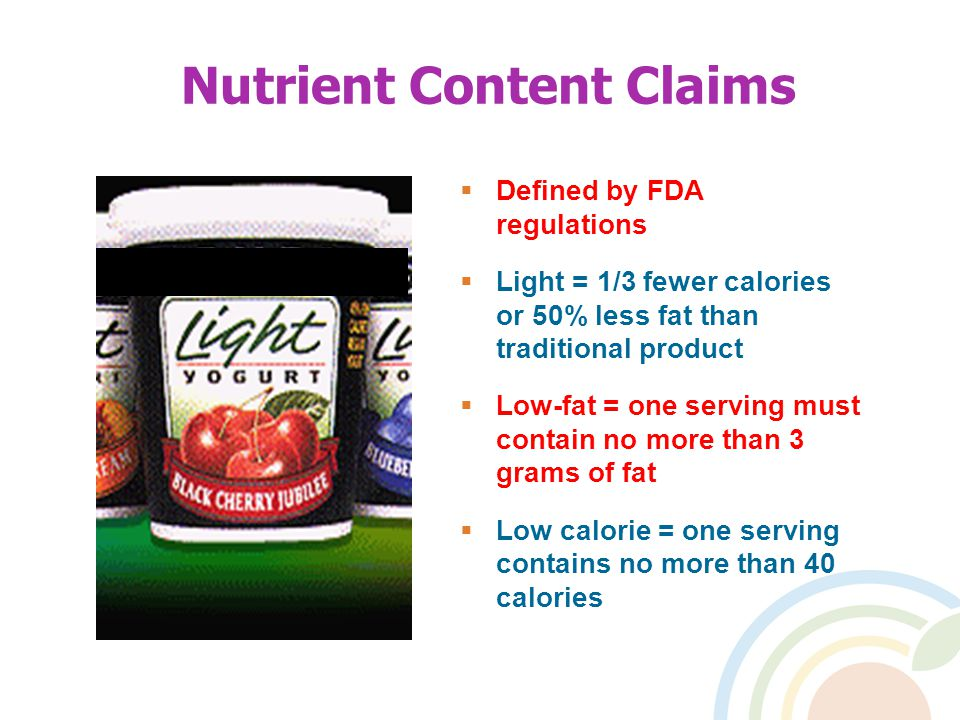 Nutrient Content Claims  Defined by FDA regulations  Light = 1/3 fewer calories or 50% less fat than traditional product  Low-fat = one serving must contain no more than 3 grams of fat  Low calorie = one serving contains no more than 40 calories